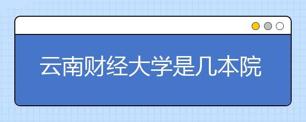 云南财经大学是几本院校?是一本还是二本?