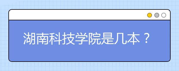 湖南科技学院是几本?湖南科技学院好不好?
