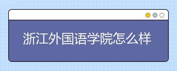 浙江外国语学院怎么样?浙江外国语学院是几本?