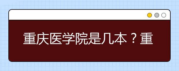 重庆医学院是几本?重庆医学院怎么样?