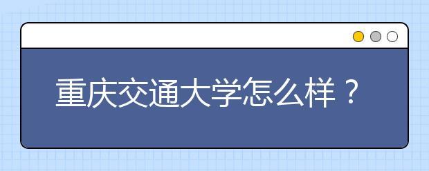 重庆交通大学怎么样?在重庆交大上学时什么感受?
