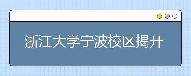 """浙江大学宁波校区揭开面纱?""""校区""""、""""分校""""、""""独立学院""""到底有什么不一样?"""