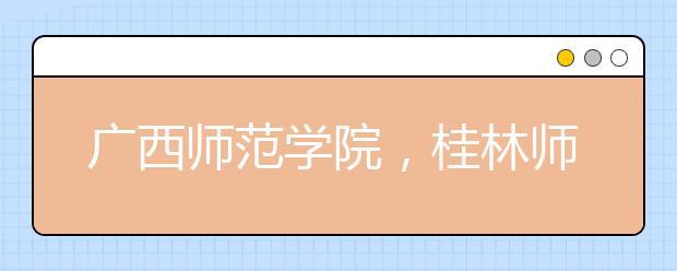 广西师范学院,桂林师范高等专科学校,广西城市职业学院等5所学校更名或升格!