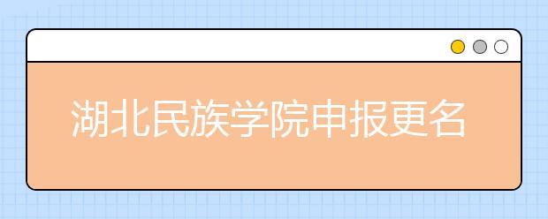 """湖北民族学院申报更名""""湖北民族大学"""",高校改名潮再度来袭!!!"""