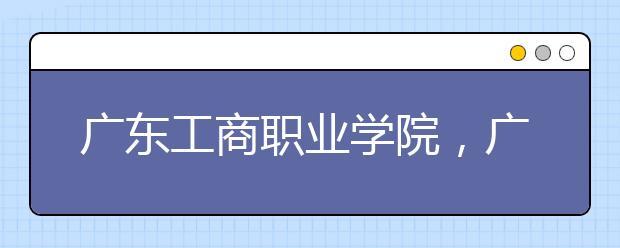广东工商职业学院,广州科技职业技术学院等三民办高职院校升格本科成功!