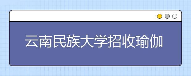 云南民族大学招收瑜伽专业研究生引质疑,专家表示:不必大惊小怪!