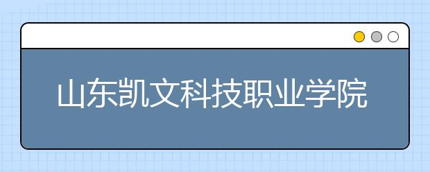 山东凯文科技职业学院等山东省三所民办高校申请升格本科!