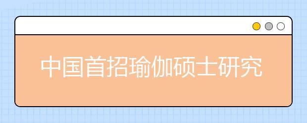 中国首招瑜伽硕士研究生,云南民族大学将于10日开始报名!!!