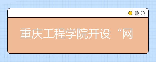 """重庆工程学院开设""""网红学院"""",大学教育也变得这么不靠谱了?"""