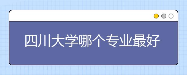 四川大学哪个专业最好?四川大学优势专业大盘点!!!