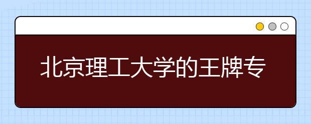 北京理工大学的王牌专业有哪些?专业特色是什么?