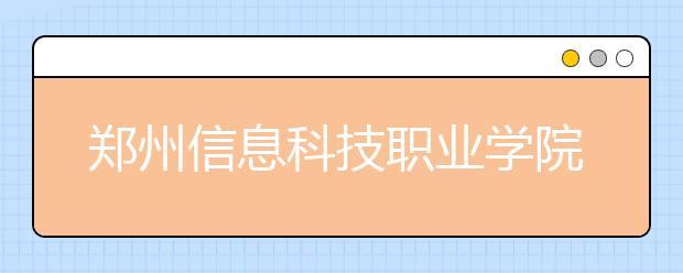 郑州信息科技职业学院到好不好?在郑州信息科技职业学院上学是什么感受?