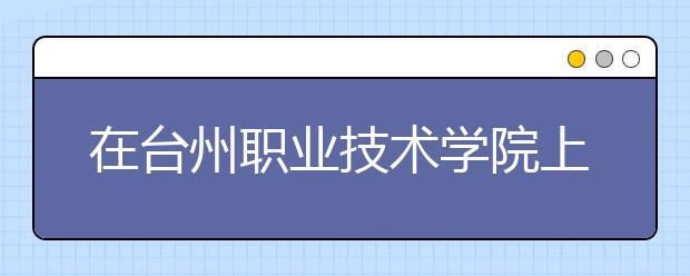 在台州职业技术学院上学是什么感受?学校好不好?