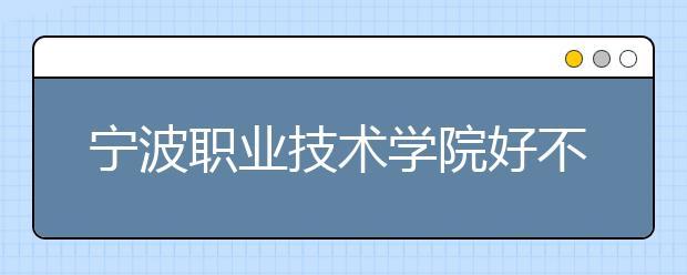 宁波职业技术学院好不好?在宁波职业技术学院上学是什么感受?
