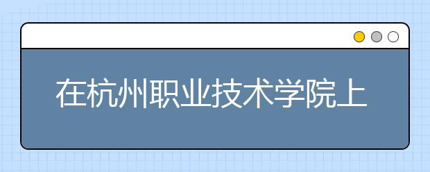 在杭州职业技术学院上学是什么感受?杭州职业技术学院的排名是多少?