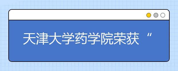 """天津大学药学院荣获""""国际化学分会全球贡献奖""""!"""