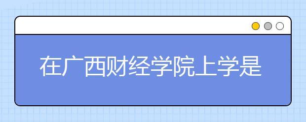 在广西财经学院上学是什么感受?广西财经学院的排名是多少?