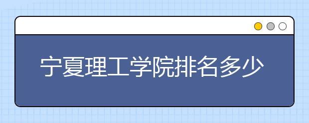 宁夏理工学院排名多少位?宁夏理工学院好不好?