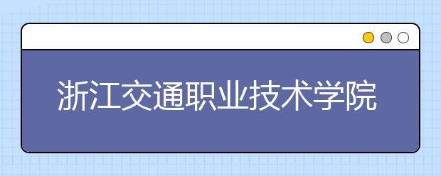 浙江交通职业技术学院好不好?在浙江交通职业技术学院上学是什么感受?