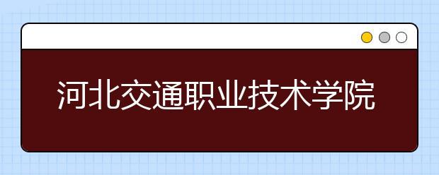 河北交通职业技术学院好不好?在河北交通职业技术学院上学是什么感受?