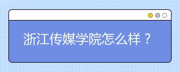 浙江传媒学院怎么样?学校是一本还是二本?