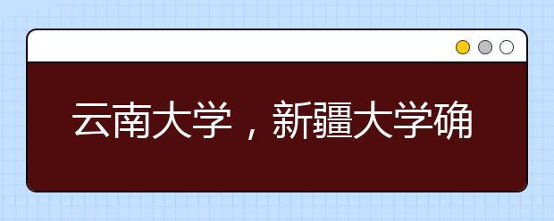 云南大学,新疆大学确定入选双一流大学,名单8月底左右正式公布!