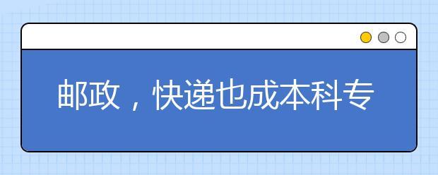 邮政,快递也成本科专业?河北省将增设邮政,快递相关的本科专业!!!