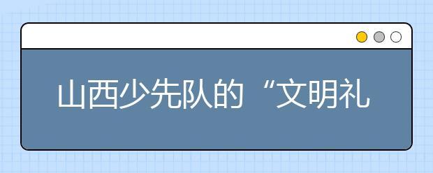 """山西少先队的""""文明礼仪体验教育""""使仪态变常态"""