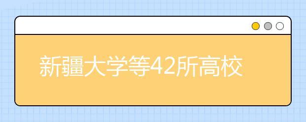 """新疆大学等42所高校列入""""双一流""""建设?""""双一流""""大学名单拟8月底公布!"""