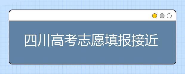 四川高考志愿填报接近尾声:考生要尽早上网填报志愿并保存