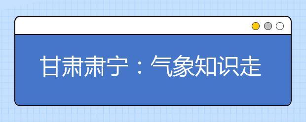 """甘肃肃宁:气象知识走进小学生""""自然科学""""讲堂"""