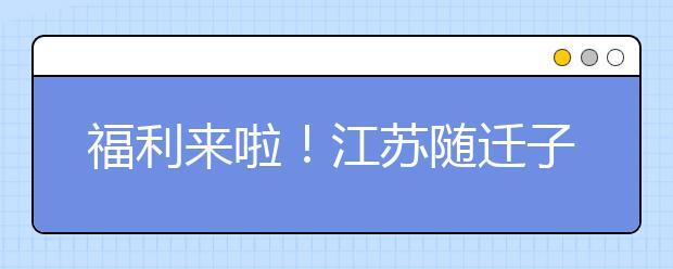 福利来啦!江苏随迁子女教育工作纳入各地社会事业发展规划
