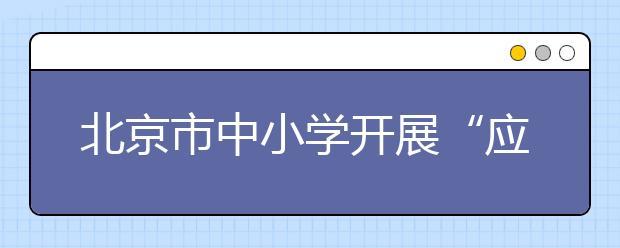 """北京市中小学开展""""应急救援进校园""""的活动"""