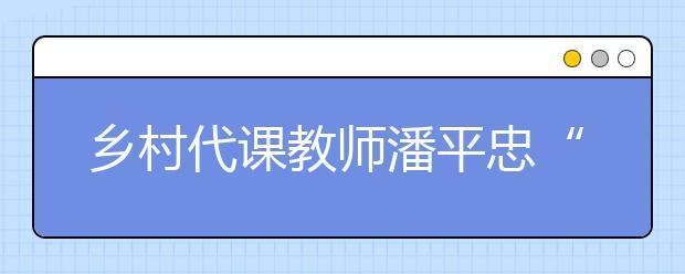 """乡村代课教师潘平忠""""为当地培养出人才是最大理想"""""""