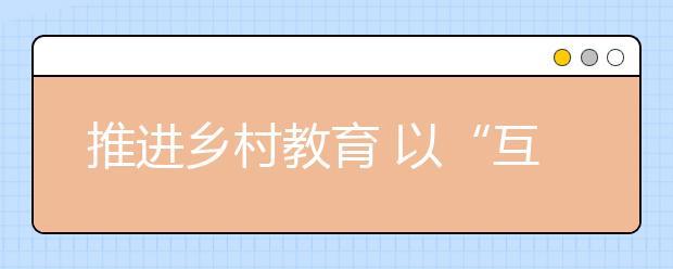 """推进乡村教育 以""""互联网+""""思维重构理念"""