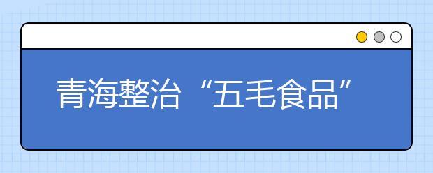 """青海整治""""五毛食品"""" 保证校园食品安全"""
