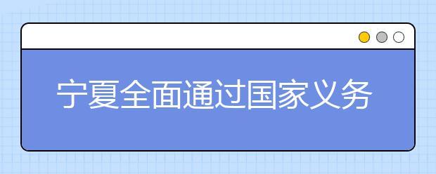 宁夏全面通过国家义务教育发展基本均衡县督导检查 促进教育公平