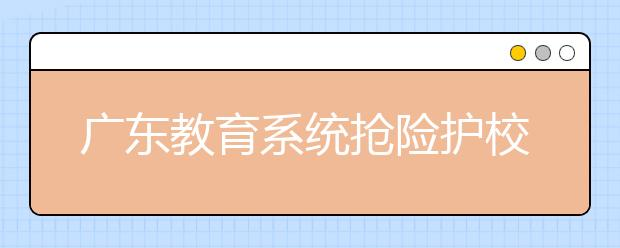 """广东教育系统抢险护校抗击""""山竹"""" 5000余所学校安置防台风应急避险人员32万"""