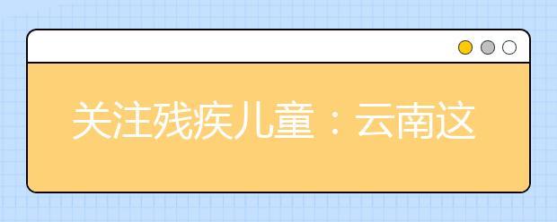 关注残疾儿童:云南这些残疾儿童家庭 下月起可申请救助啦!