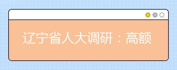 辽宁省人大调研:高额补课费用成为辽宁普通市民家庭的最大支出!