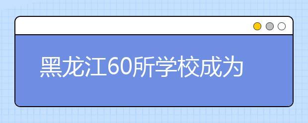 黑龙江60所学校成为国防教育示范校 位居东北地区前列!