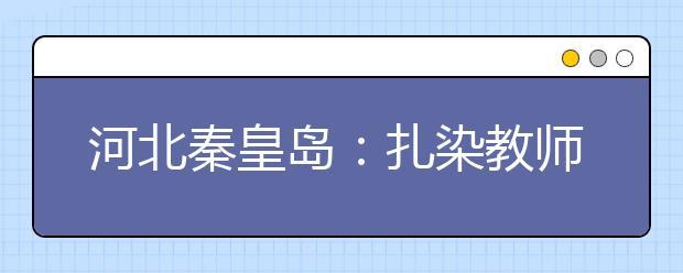 河北秦皇岛:扎染教师指导小朋友学习扎染