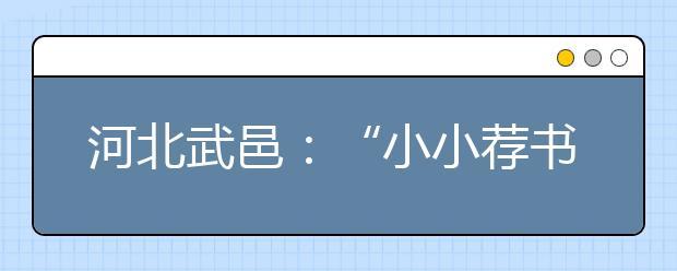 """河北武邑:""""小小荐书员""""暑期社会实践活动!"""