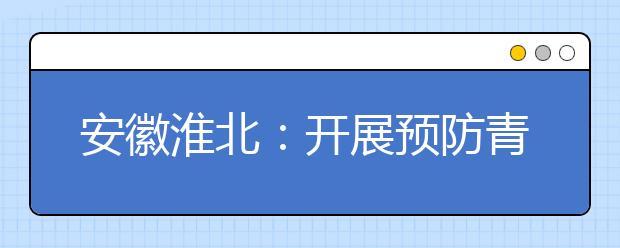 安徽淮北:开展预防青少年学生溺水
