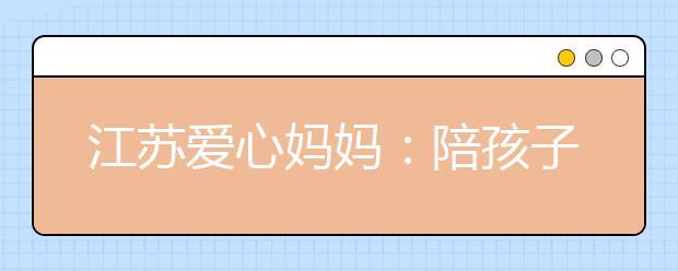 江苏爱心妈妈:陪孩子们一起过暑假!