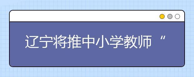 """辽宁将推中小学教师""""无校籍管理"""" 教师由""""学校人""""变为""""系统人""""!"""