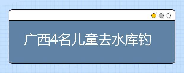 广西4名儿童去水库钓鱼 3人溺亡1人获救