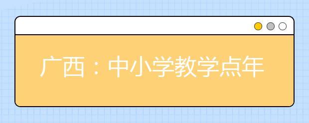广西:中小学教学点年底宽带全覆盖 全面普及网络教学环境