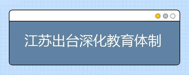 江苏出台深化教育体制机制改革实施意见 解决家长关心问题