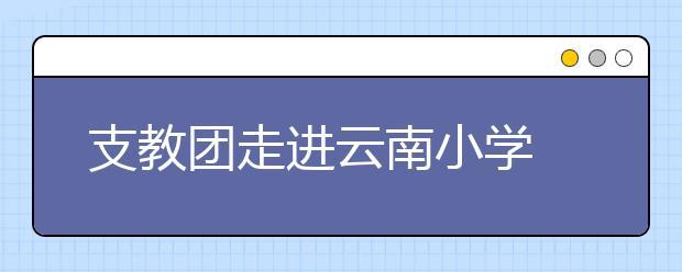 支教团走进云南小学 开展彩虹夏令营!